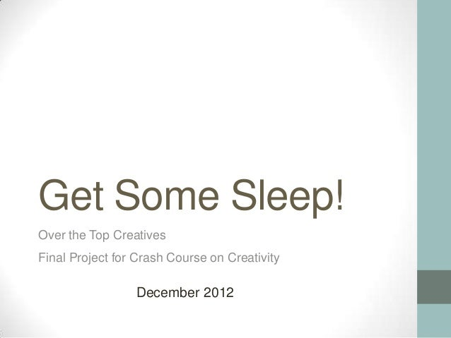 Get Some Sleep!Over the Top CreativesFinal Project for Crash Course on Creativity                 December 2012
