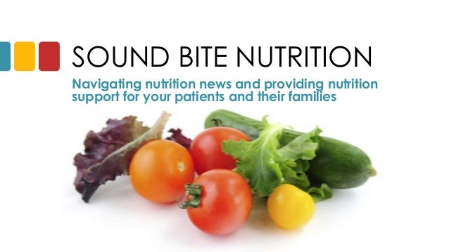 SOUND BITE NUTRITION Navigating nutrition news and providing nutrition support for your patients and their families