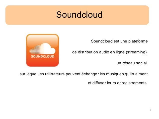 1 Soundcloud Soundcloud est une plateforme de distribution audio en ligne (streaming), un réseau social, sur lequel les ut...