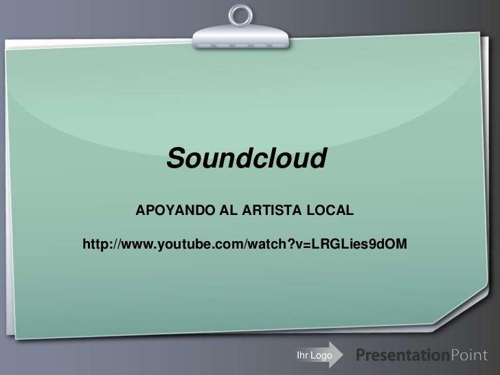Soundcloud<br />APOYANDO AL ARTISTA LOCAL<br />http://www.youtube.com/watch?v=LRGLies9dOM<br />