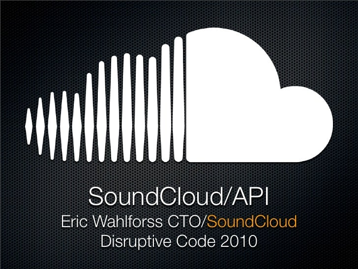 SoundCloud/API Eric Wahlforss CTO/SoundCloud       Disruptive Code 2010