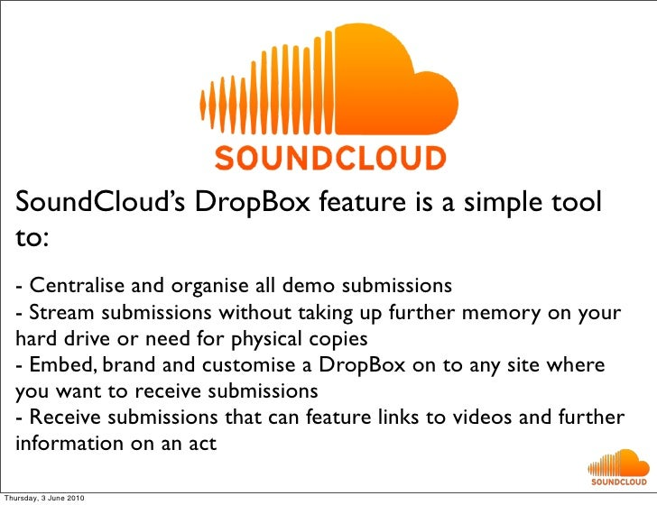 SoundCloud's DropBox feature is a simple tool   to:   - Centralise and organise all demo submissions   - Stream submission...