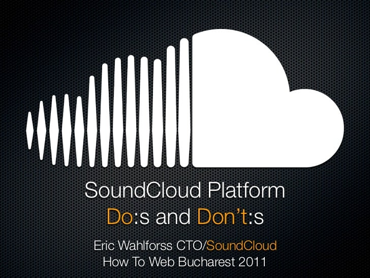 SoundCloud Platform  Do:s and Don't:sEric Wahlforss CTO/SoundCloud How To Web Bucharest 2011