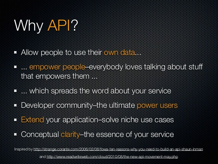 Why API?   Allow people to use their own data...   ... empower people–everybody loves talking about stuff   that empowers ...