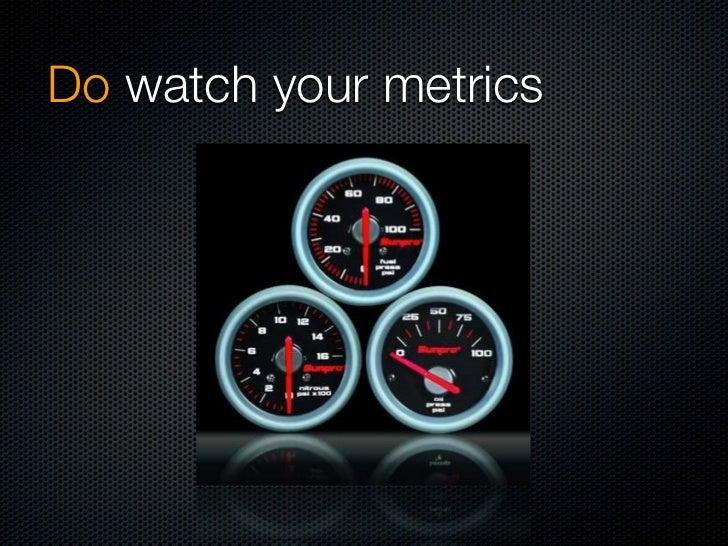 Do watch your metrics