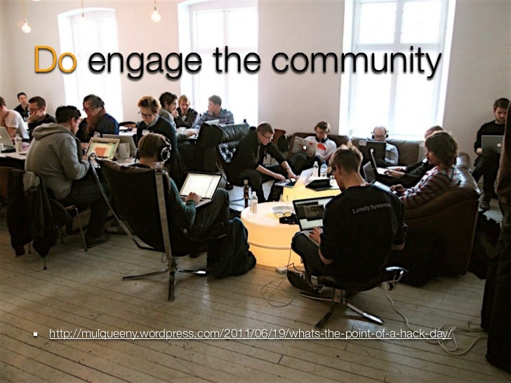 Do engage the communityhttp://mulqueeny.wordpress.com/2011/06/19/whats-the-point-of-a-hack-day/