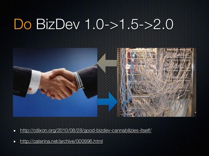 Do BizDev 1.0->1.5->2.0http://cdixon.org/2010/08/28/good-bizdev-cannabilizies-itself/http://caterina.net/archive/000996.html