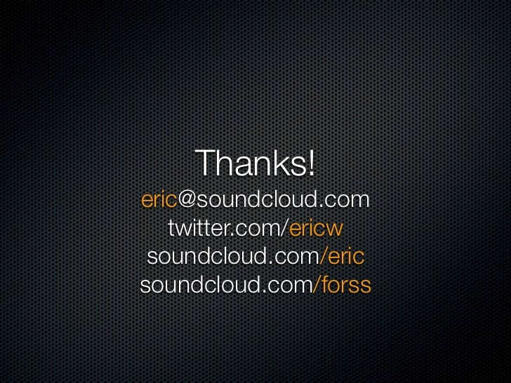 Thanks!eric@soundcloud.com   twitter.com/ericw soundcloud.com/ericsoundcloud.com/forss