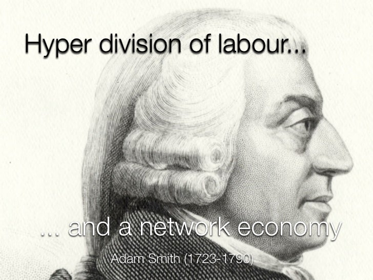 Hyper division of labour... ... and a network economy        Adam Smith (1723-1790)