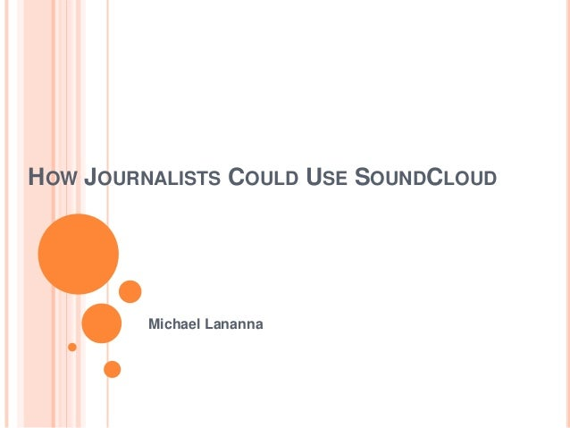 HOW JOURNALISTS COULD USE SOUNDCLOUD         Michael Lananna
