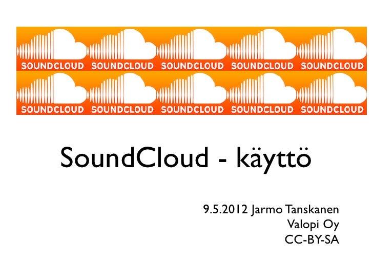 SoundCloud - käyttö          9.5.2012 Jarmo Tanskanen                         Valopi Oy                         CC-BY-SA