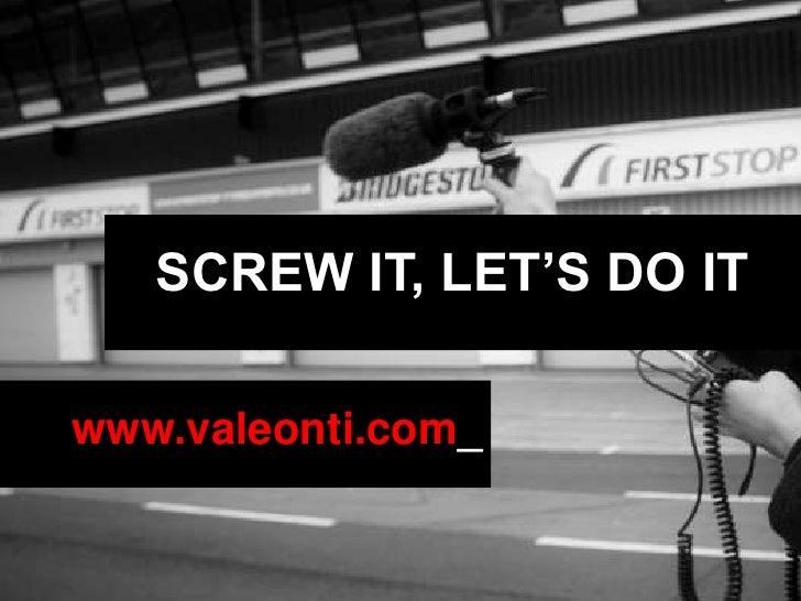 SCREW IT, LET'S DO IT<br />www.valeonti.com_<br />