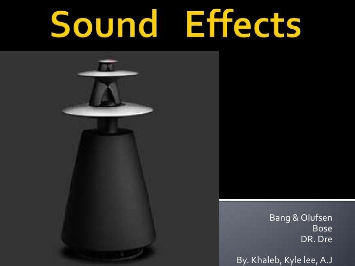 Sound   Effects<br />Bang & Olufsen<br />Bose<br />DR. Dre<br />By. Khaleb, Kyle lee, A.J<br />