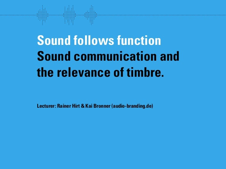 wew     Sound follows function Sound communication and the relevance of timbre.  Lecturer: Rainer Hirt  Kai Bronner (audio...