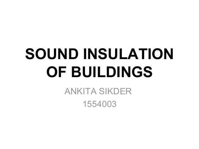 SOUND INSULATION OF BUILDINGS ANKITA SIKDER 1554003