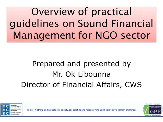 Overview of practical guidelines on Sound Financial Management for NGO sector Prepared and presented by Mr. Ok Libounna Di...