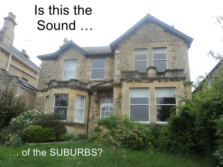 Is this the  Sound … …  of the SUBURBS?