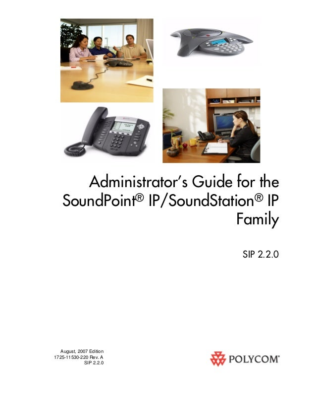 August, 2007 Edition 1725-11530-220 Rev. A SIP 2.2.0 Administrator's Guide for the SoundPoint® IP/SoundStation® IP Family ...