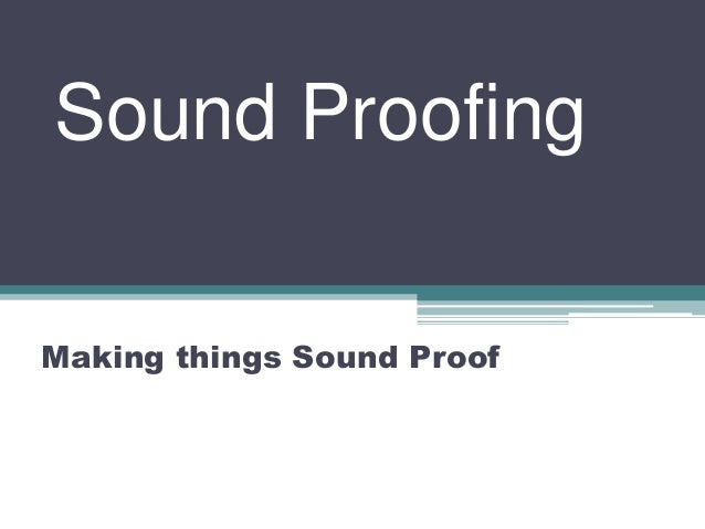 Sound Proofing Making things Sound Proof