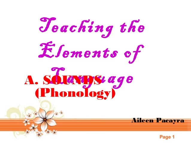 Teaching the Elements of Language A. SOUNDS (Phonology)  Aileen Pacayra Page 1