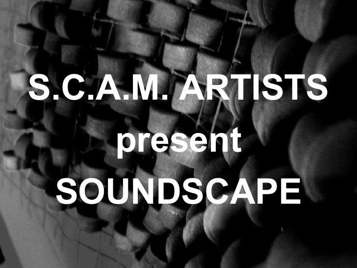 <ul><li>S.C.A.M. ARTISTS </li></ul><ul><li>present </li></ul><ul><li>SOUNDSCAPE </li></ul>
