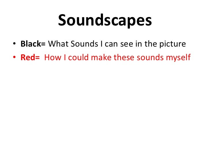 Soundscapes• Black= What Sounds I can see in the picture• Red= How I could make these sounds myself
