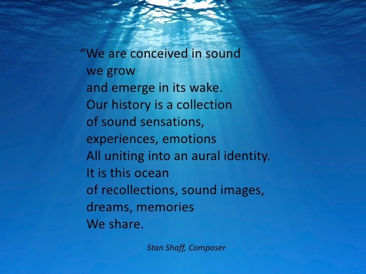 """We are conceived in sound we grow and emerge in its wake. Our history is a collection of sound sensations, experiences, e..."