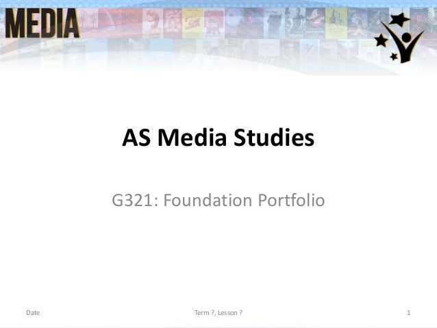 AS Media Studies G321: Foundation Portfolio  Date  Term ?, Lesson ?  1