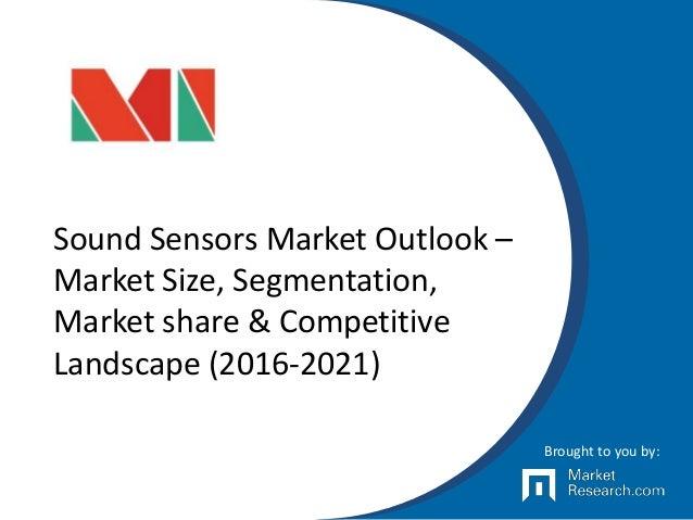 Sound Sensors Market Outlook – Market Size, Segmentation, Market share & Competitive Landscape (2016-2021) Brought to you ...