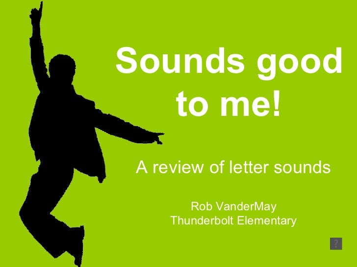 Sounds good to me! A review of letter sounds Rob VanderMay Thunderbolt Elementary