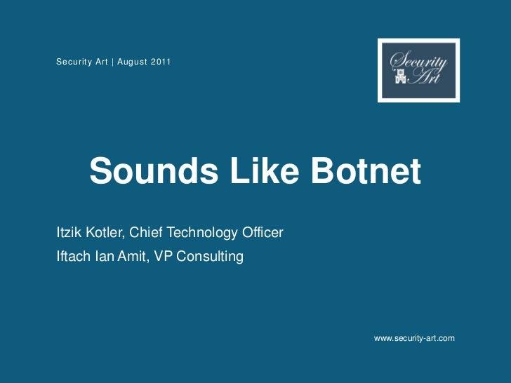 Security Art | August 2011       Sounds Like BotnetItzik Kotler, Chief Technology OfficerIftach Ian Amit, VP Consulting   ...