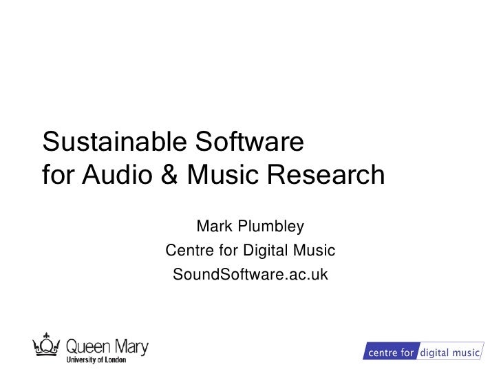 Sustainable Softwarefor Audio & Music Research            Mark Plumbley         Centre for Digital Music          SoundSof...