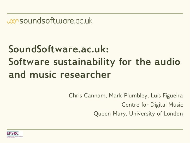 SoundSoftware.ac.uk:Software sustainability for the audioand music researcher            Chris Cannam, Mark Plumbley, Luís...