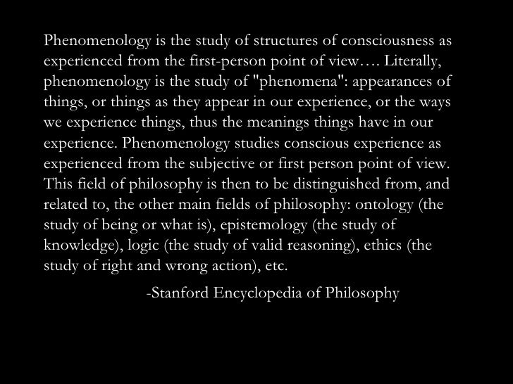 Phenomenology is the study of structures of consciousness as experienced from the first-person point of view…. Literally, ...