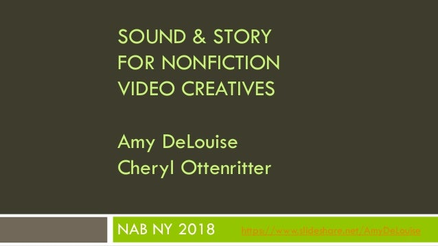 NAB NY 2018 SOUND & STORY FOR NONFICTION VIDEO CREATIVES Amy DeLouise Cheryl Ottenritter https://www.slideshare.net/AmyDeL...