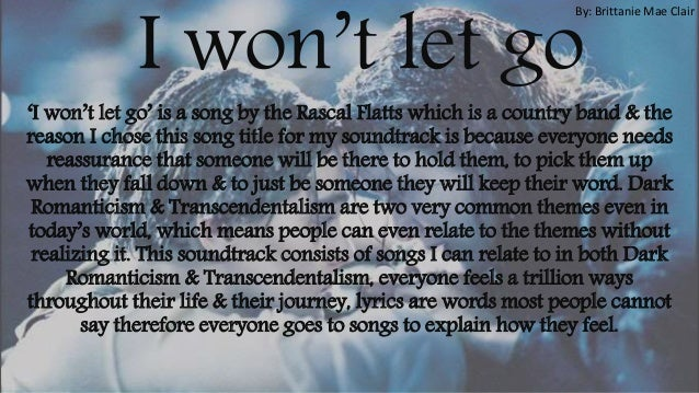 I won't let go 'I won't let go' is a song by the Rascal Flatts which is a country band & the reason I chose this song titl...