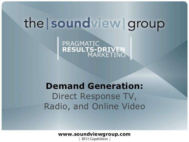 Demand Generation:Direct Response TV, Radio, and Online Videowww.soundviewgroup.com<br />