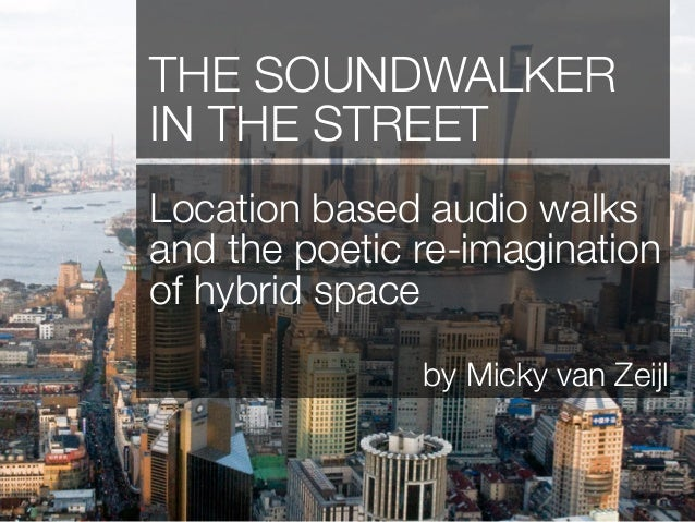 THE SOUNDWALKERIN THE STREETLocation based audio walksand the poetic re-imaginationof hybrid space               by Micky ...