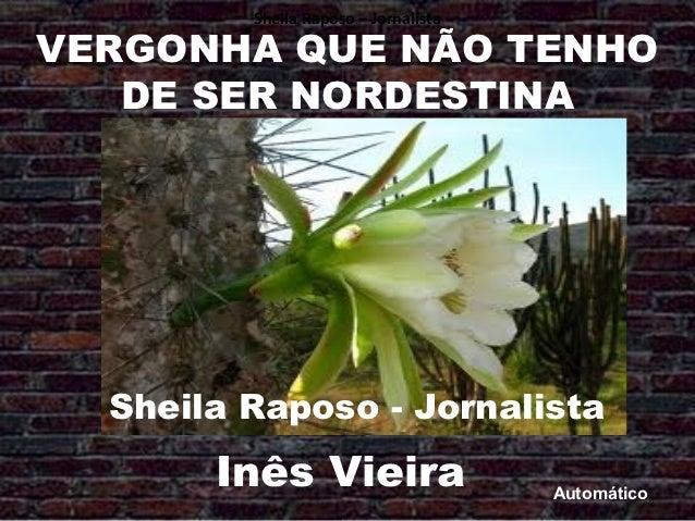 Sheila Raposo – JornalistaVERGONHA QUE NÃO TENHO   DE SER NORDESTINA  Sheila Raposo - Jornalista       Inês Vieira        ...