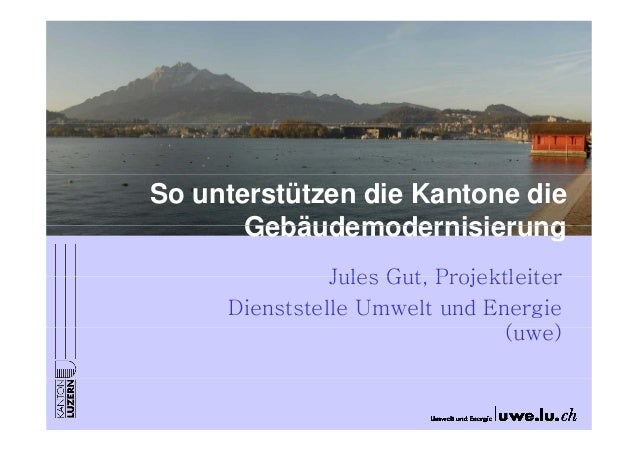 So unterstützen die Kantone die       Gebäudemodernisierung               Jules Gut Projektleiter                     Gut,...