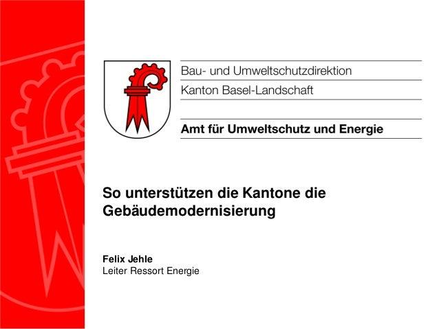 So unterstützen die Kantone dieGebäudemodernisierungFelix JehleLeiter Ressort Energie