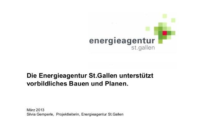 Die Energieagentur St.Gallen unterstütztvorbildliches Bauen und Planen.März 2013Silvia Gemperle, Projektleiterin, Energiea...