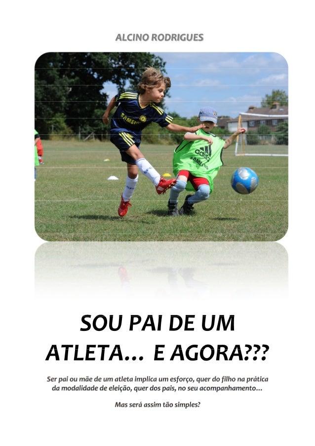 ALCINO RODRIGUES SOU PAI DE UM ATLETA… E AGORA??? Ser pai ou mãe de um atleta implica um esforço, quer do filho na prática...