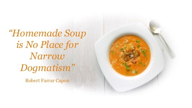 """Homemade Soup is No Place for Narrow Dogmatism"" Robert Farrar Capon"
