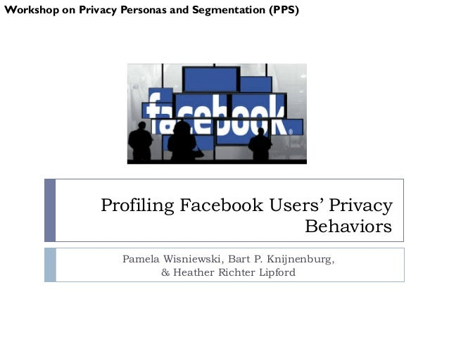 Profiling Facebook Users' Privacy Behaviors Pamela Wisniewski, Bart P. Knijnenburg, & Heather Richter Lipford Workshop on ...