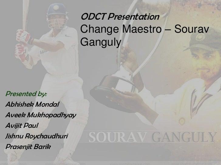ODCT Presentation                      Change Maestro – Sourav                      GangulyPresented by:Abhishek MondalAve...