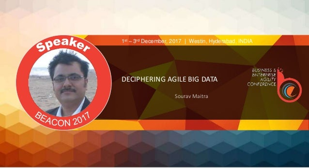 DECIPHERING AGILE BIG DATA Sourav Maitra 1st – 3rd December, 2017 | Westin, Hyderabad, INDIA