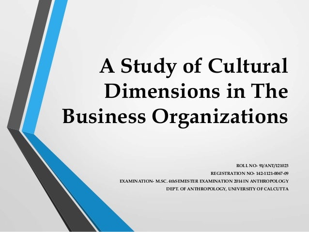 A Study of Cultural Dimensions in The Business Organizations ROLL NO- 91/ANT/121023 REGISTRATION NO- 142-1121-0067-09 EXAM...