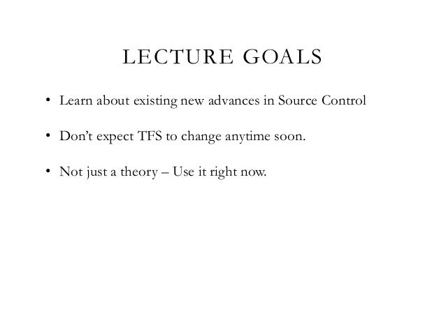 LECTURE GOALS • Learn about existing new advances in Source Control • Don't expect TFS to change anytime soon. • Not just ...