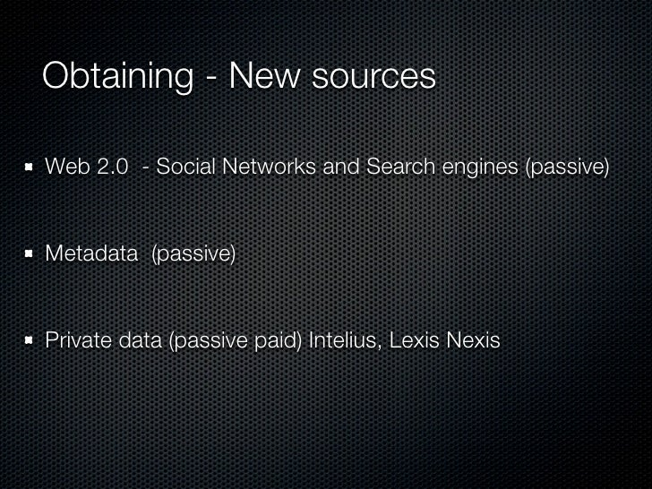 Obtaining - New sources  Web 2.0 - Social Networks and Search engines (passive)   Metadata (passive)   Private data (passi...